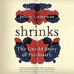 Shrinks: The Untold Story of Psychiatry | Jeffrey A Lieberman,Ogi Ogas