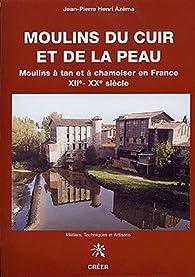 Moulins du cuir et de la peau moulins a tan et à chamoiser en France par Jean-Pierre Henri Azéma (II)