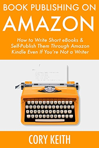 Book Publishing on Amazon: How to Write Short E-Books & Self-Publish Them Through Amazon Kindle Even If You're Not a Writer by [Keith, Cory]