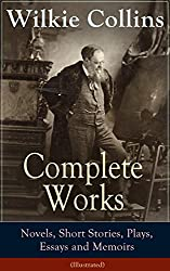 Complete Works of Wilkie Collins: Novels, Short Stories, Plays, Essays and Memoirs (Illustrated): From the English novelist and playwright, best known ... Man and Wife, The Dead Secret and many more...