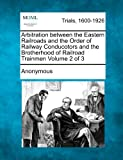 Arbitration Between the Eastern Railroads and the Order of Railway Conducotors and the Brotherhood of Railroad Trainmen Volume 2 Of 3, Anonymous, 1275067271