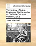 The History of Alicia Montague by the Author of Clarinda Cathcart, Jane Marshall, 1140919768