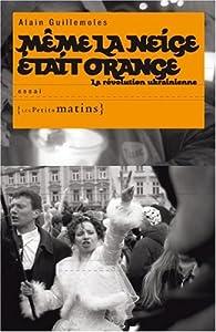 Même la neige était orange : La révolution ukrainienne par Alain Guillemoles