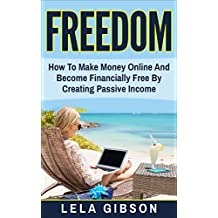 Freedom: How To Make Money Online And Become Financially Free By Creating Passive Income (Make Money From Home, How To Make Money Online, Make Money Online Fast, Online Business)
