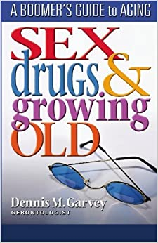 Sex, Drugs and Growing Old: A Boomer's Guide to Aging