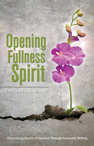 Opening to Fullness of Spirit: Discovering Secrets of the Soul Through Automatic Writing