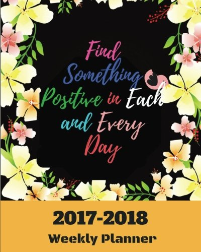 Find Something Positive in Each and Every Day 2017-2018 Weekly Planner: Weekly Planner : September 2017 To December 2018 : 2018 Best Personal Daily ... Motivational Quotes Planners) (Volume 6).