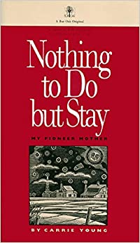 Nothing to Do but Stay: My Pioneer Mother (A Bur oak original)
