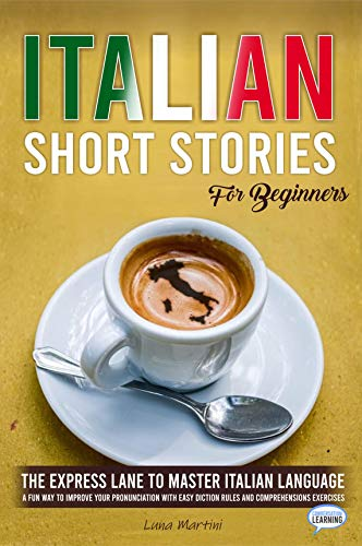 Italian Short - Italian Short Stories for Beginners: The Express Lane to Master Italian Language, a Fun Way to Improve your Pronunciation with Easy Diction Rules and Comprehensions Exercises