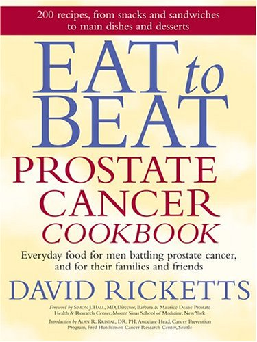 Eat to Beat Prostate Cancer Cookbook: Everyday Food for Men Battling Prostate Cancer, and for Their Families and Friends