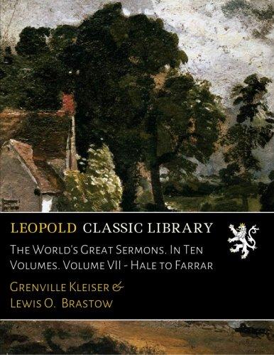 Read Online The World's Great Sermons. In Ten Volumes. Volume VII - Hale to Farrar PDF