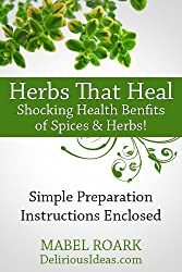 Herbs That Heal. Shocking Health Benefits of 30 Spices & Herbs! Specific Remedies For Ailments Included: Simple preparation instructions enclosed (English Edition)