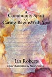 A Community Spirit of Caring Begins with You, Jan Roberts, 0595189733