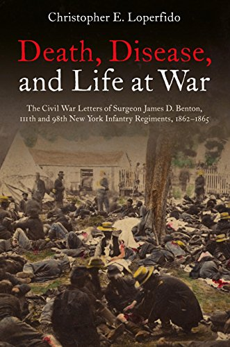 Death, Disease, and Life at War The Civil War Letters of Surgeon James D. Benton, 111th and 98th New York Infantry Regiments, 1862-1865 [Loperfido, Christopher] (Tapa Blanda)