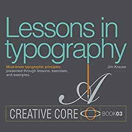 Lessons in Typography: Must-know typographic principles presented through lessons, exercises, and examples (Creative Core) by [Krause, Jim]