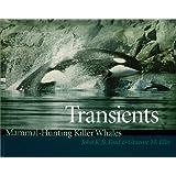 Transients: Mammal-Hunting Killer Whales of B.C., Washington State, and Southeast Alaska: Mammal-hunting Killer Whales of British Columbia, Washington and Southeastern Alaska