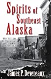 Spirits of Southeast Alaska: The History & Hauntings of Alaska s Panhandle