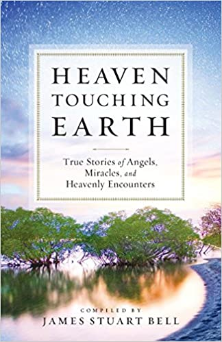 Heaven Touching Earth True Stories Of Angels Miracles And