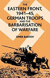 The Eastern Front, 1941-45: German Troops and the Barbarisation of Warfare (St. Antony's Series)