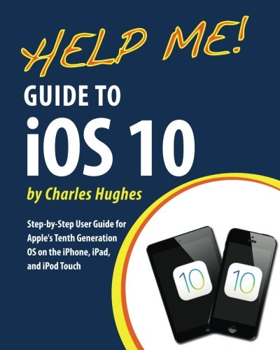 help-me-guide-to-ios-10-step-by-step-user-guide-for-apples-tenth-generation-os-on-the-iphone-ipad-an