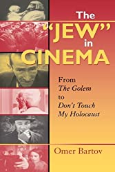 """The """"Jew"""" in Cinema: From The Golem to Don't Touch My Holocaust (The Helen and Martin Schwartz Lectures in Jewish Studies)"""