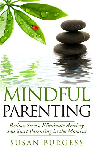 Mindful Parenting: Reduce Stress, Eliminate Anxiety and Start Parenting in the Moment (Mindfulness For Beginners)