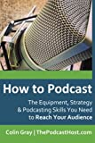 How to Podcast: The Equipment, Strategy & Podcasting Skills You Need to Reach Your Audience: The book to guide you from Novice Podcaster to Confident Broadcaster.