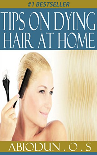 Tips On Dying Hair at Home: Dye Hair, Crafts, Hobbies & Home, Fashion, Hair, Dye, Beauty, Grooming, & Style, Self-Help, Health, Fitness & Dieting (Tips ... & Style, Self-Help,  Health, Book 1)