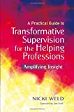 A Practical Guide to Transformative Supervision for the Helping Professions : Amplifying Insight, Weld, Nicki, 1849052549