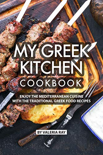 My Greek Kitchen Cookbook: Enjoy the Mediterranean Cuisine with The Traditional Greek Food Recipes by Valeria Ray