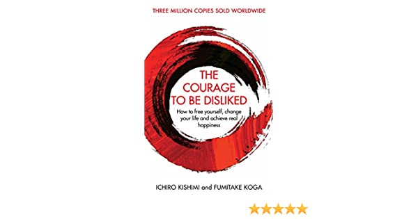 The Courage To Be Disliked: How to free yourself, change your life and achieve real happiness (English Edition) eBook: Ichiro Kishimi, Fumitake Koga: ...