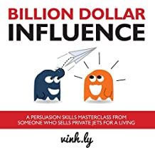 Billion Dollar Influence: A Persuasion Skills Masterclass from Someone Who Sells Private Jets for a Living