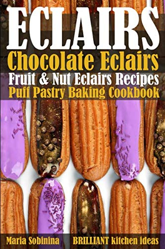 Eclairs: Chocolate Eclairs, Fruit & Nut Eclairs Recipes. Puff Pastry Baking Cookbook by Maria Sobinina