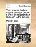The Cause of the Late Dispute Between Doctor Farmer and Doctor Blair, Laid Open to the Publick, Patrick Blair, 1140760157