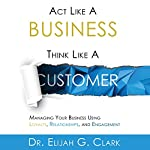 Act Like a Business, Think Like a Customer: Managing You Business Using Loyalty, Relationships, and Engagement | Dr. Elijah G. Clark