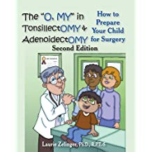 "The ""O, MY"" in Tonsillectomy & Adenoidectomy: how to prepare your child for surgery, a parent's manual (Growing with Love)"