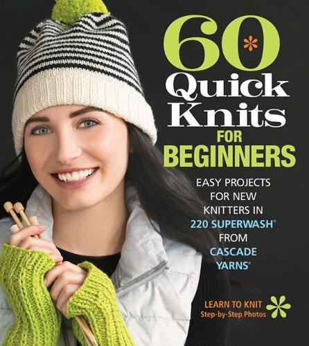 60 Quick Knits for Beginners: Easy Projects for New Knitters in 220 Superwash® from Cascade Yarns®