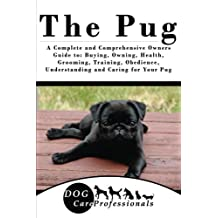 The Pug: A Complete and Comprehensive Owners Guide to: Buying, Owning, Health, Grooming, Training, Obedience, Understanding and Caring for Your Pug