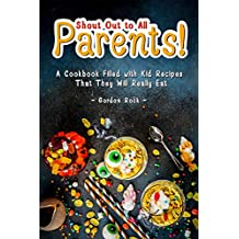 Shout Out to All Parents!: A Cookbook Filled with Kid Recipes That They Will Really Eat