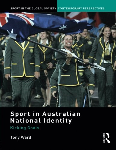 Sport in Australian National Identity: Kicking Goals (Sport in the Global Society. Contemporary Perspectives)
