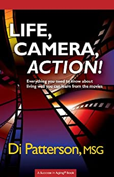 Life, Camera, Action! Everything You Need to Know About Living Well You Can Learn from the Movies (A Success In Aging® Book Book 1) by [Patterson, Di]