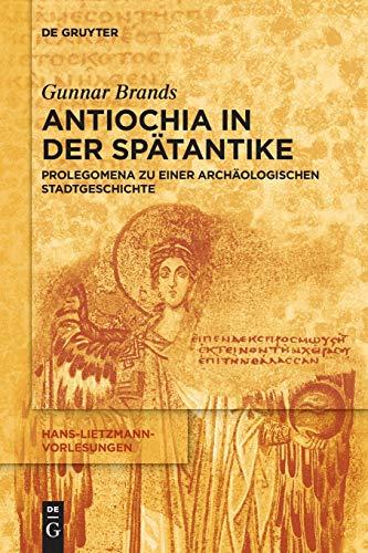 Antiochia in Der Spätantike: Prolegomena Zu Einer Archäologischen Stadtgeschichte (Hans-Lietzmann-Vorlesungen) (German Edition)