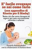 È facile svezzare se sai come farlo (con appendice di Ricette per il Bimby): Tutto ciò che avete bisogno di sapere per uno svezzamento corretto e salutare. (Italian Edition)
