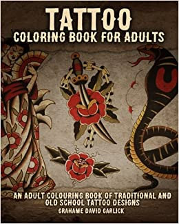 tattoo coloring book for adults an adult colouring book of traditional and old school tattoo designs tattoo coloring books volume 1 grahame garlick - Tattoo Coloring Book