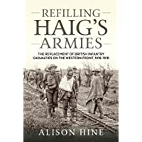 Refilling Haig's Armies: The Replacement of British Infantry Casualties on the Western Front, 1916-1918
