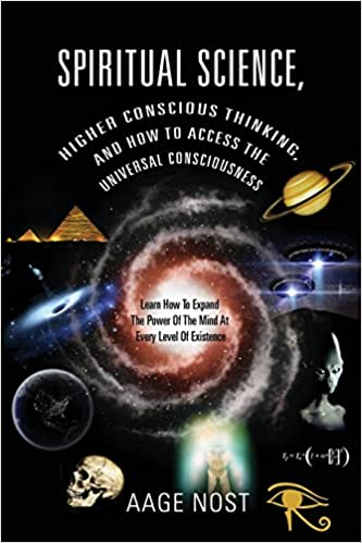 Spiritual Science, Higher Conscious Thinking, and How to Access The Universal Consciousness: Learn How To Expand The Power Of The Mind At Every Level of Existence by Aage Nost