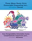img - for Those Mean Nasty Dirty Downright Disgusting but...Invisible Germs / Esos desagradables detestables sucios completamente asquerosos pero... invisibles ... y espa ol) (English and Spanish Edition) book / textbook / text book