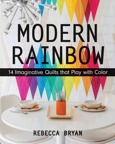 Modern Rainbow: 14 Imaginative Quilts That Play with Color
