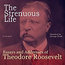 The Strenuous Life: Essays and Addresses of Theodore Roosevelt Audiobook by Theodore Roosevelt Narrated by George Doyle
