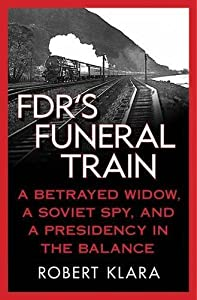 FDR's Funeral Train: A Betrayed Widow, a Soviet Spy, and a Presidency in the Balance by Robert Klara (2011-06-21)